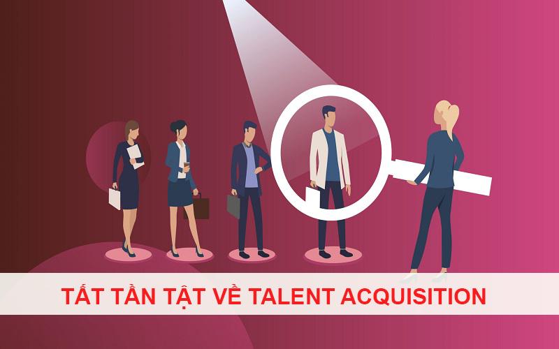 Tất tần tật về Talent Acquisition